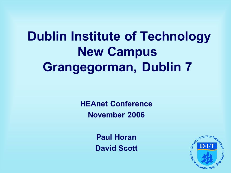 Dublin Institute of Technology New Campus Grangegorman, Dublin 7 HEAnet Conference November 2006 Paul Horan David Scott