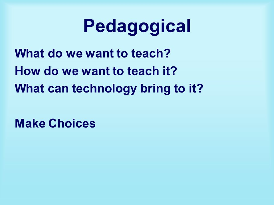 Pedagogical What do we want to teach. How do we want to teach it.