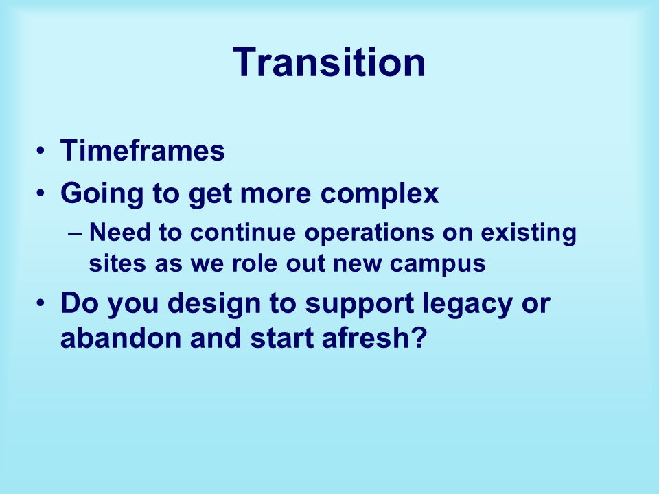 Transition Timeframes Going to get more complex –Need to continue operations on existing sites as we role out new campus Do you design to support legacy or abandon and start afresh?