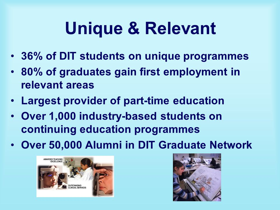 Unique & Relevant 36% of DIT students on unique programmes 80% of graduates gain first employment in relevant areas Largest provider of part-time education Over 1,000 industry-based students on continuing education programmes Over 50,000 Alumni in DIT Graduate Network