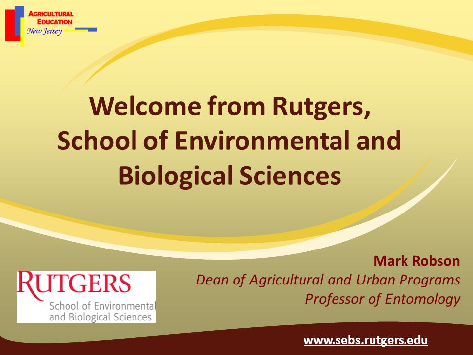 Welcome from Rutgers, School of Environmental and Biological Sciences Mark Robson Dean of Agricultural and Urban Programs Professor of Entomology www.sebs.rutgers.edu