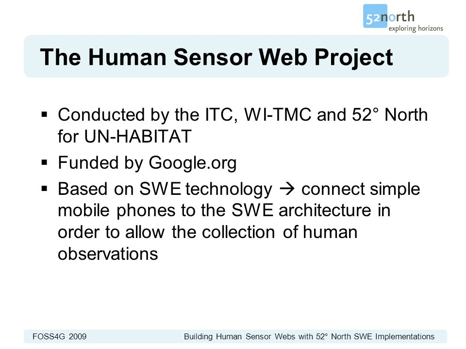 FOSS4G 2009 Building Human Sensor Webs with 52° North SWE Implementations The Human Sensor Web Project  Conducted by the ITC, WI-TMC and 52° North for UN-HABITAT  Funded by Google.org  Based on SWE technology  connect simple mobile phones to the SWE architecture in order to allow the collection of human observations