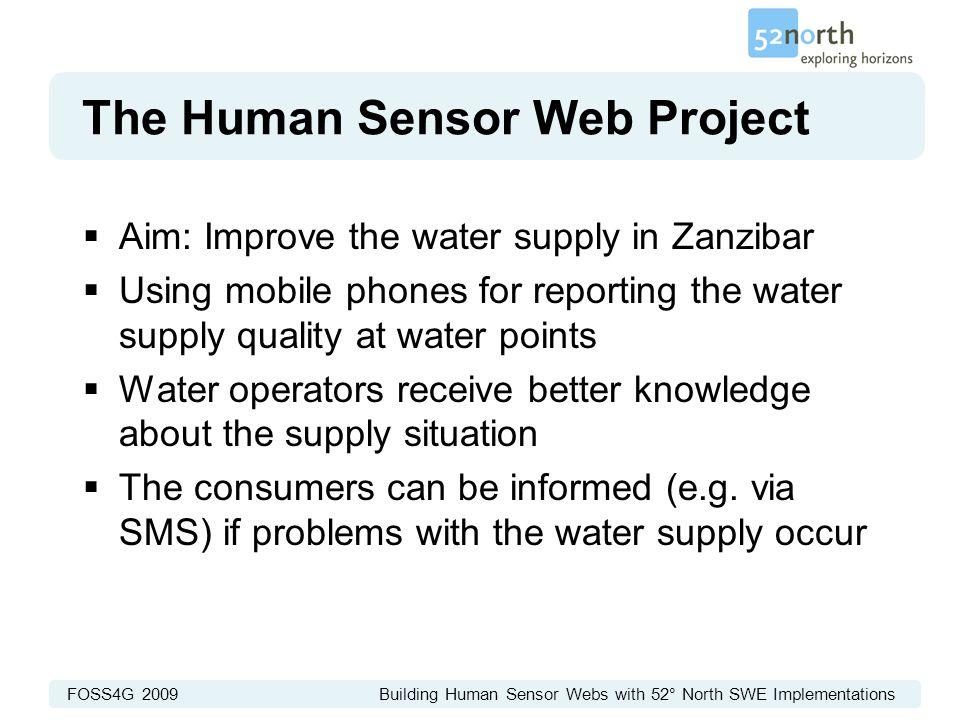 FOSS4G 2009 Building Human Sensor Webs with 52° North SWE Implementations The Human Sensor Web Project  Aim: Improve the water supply in Zanzibar  U