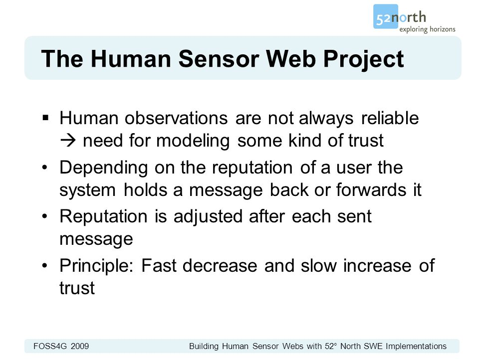 FOSS4G 2009 Building Human Sensor Webs with 52° North SWE Implementations The Human Sensor Web Project  Human observations are not always reliable  need for modeling some kind of trust Depending on the reputation of a user the system holds a message back or forwards it Reputation is adjusted after each sent message Principle: Fast decrease and slow increase of trust