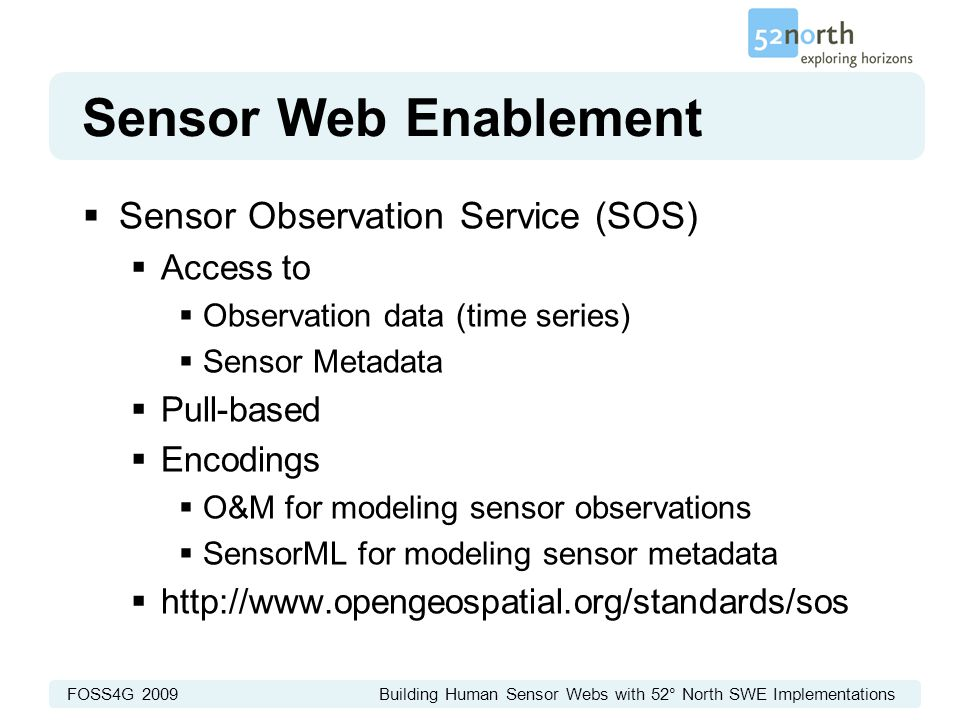 FOSS4G 2009 Building Human Sensor Webs with 52° North SWE Implementations Sensor Web Enablement  Sensor Observation Service (SOS)  Access to  Observation data (time series)  Sensor Metadata  Pull-based  Encodings  O&M for modeling sensor observations  SensorML for modeling sensor metadata  http://www.opengeospatial.org/standards/sos