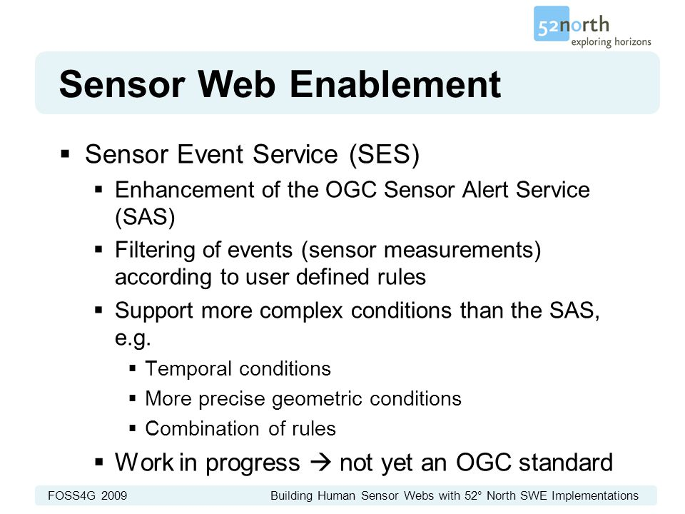 FOSS4G 2009 Building Human Sensor Webs with 52° North SWE Implementations Sensor Web Enablement  Sensor Event Service (SES)  Enhancement of the OGC Sensor Alert Service (SAS)  Filtering of events (sensor measurements) according to user defined rules  Support more complex conditions than the SAS, e.g.