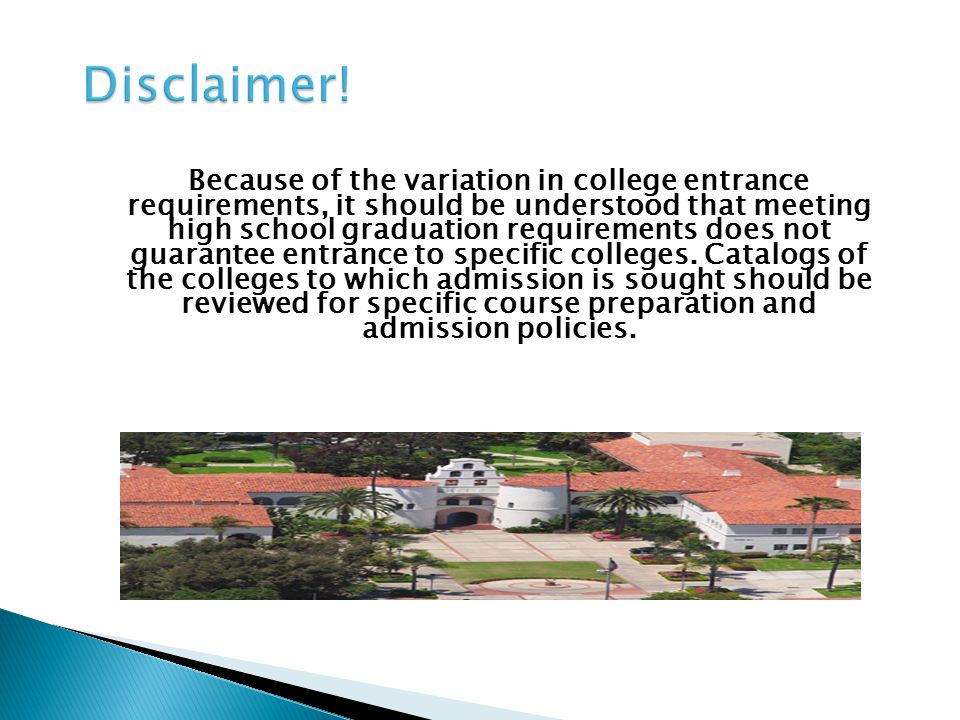 Because of the variation in college entrance requirements, it should be understood that meeting high school graduation requirements does not guarantee entrance to specific colleges.