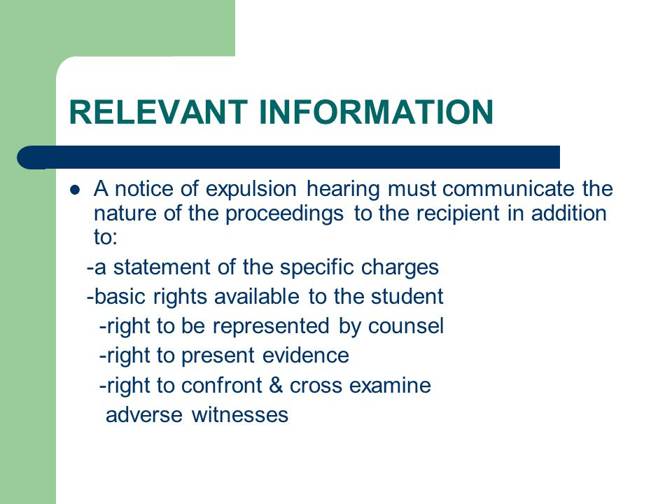 RELEVANT INFORMATION A notice of expulsion hearing must communicate the nature of the proceedings to the recipient in addition to: -a statement of the specific charges -basic rights available to the student -right to be represented by counsel -right to present evidence -right to confront & cross examine adverse witnesses