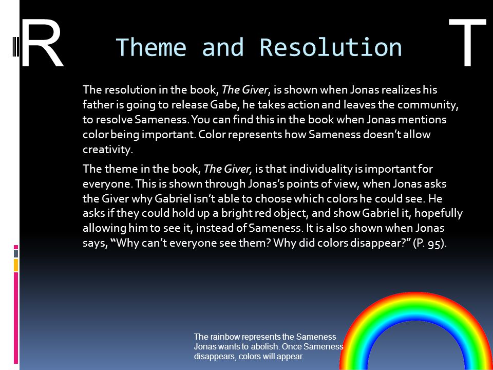 Theme and Resolution The resolution in the book, The Giver, is shown when Jonas realizes his father is going to release Gabe, he takes action and leav