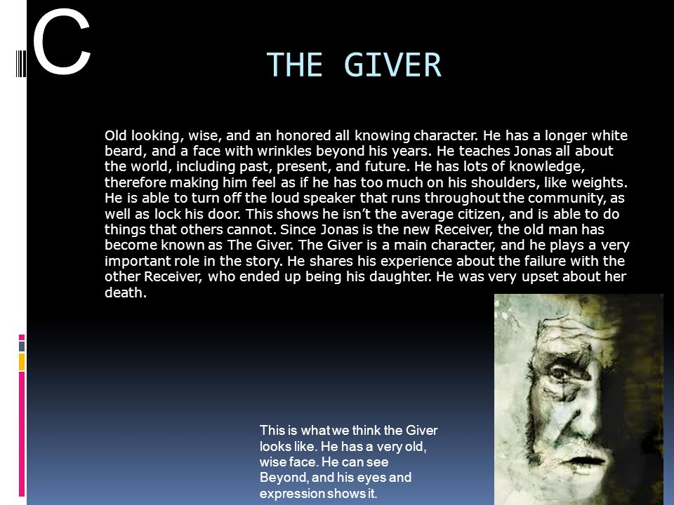 THE GIVER Old looking, wise, and an honored all knowing character. He has a longer white beard, and a face with wrinkles beyond his years. He teaches