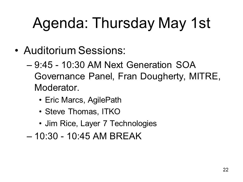 22 Agenda: Thursday May 1st Auditorium Sessions: –9:45 - 10:30 AM Next Generation SOA Governance Panel, Fran Dougherty, MITRE, Moderator.