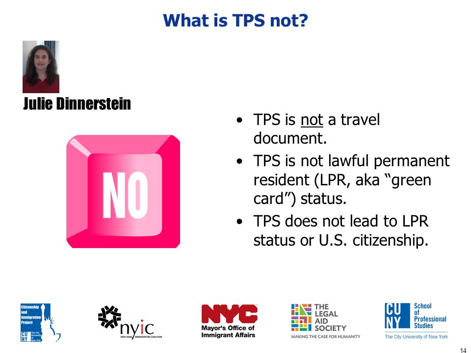 "14 What is TPS not? TPS is not a travel document. TPS is not lawful permanent resident (LPR, aka ""green card"") status. TPS does not lead to LPR status"