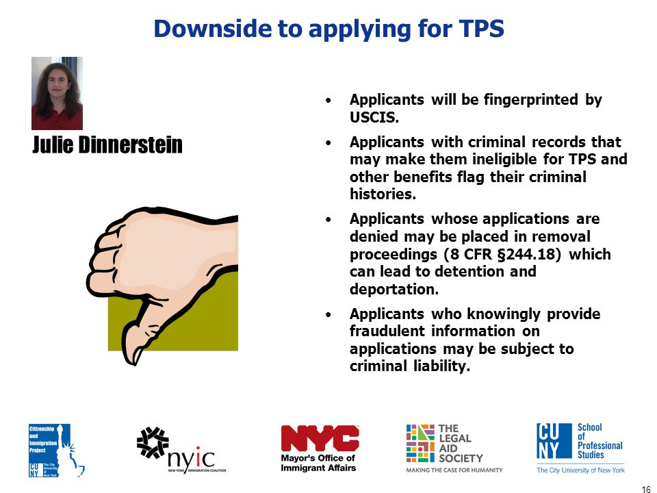 16 Downside to applying for TPS Applicants will be fingerprinted by USCIS. Applicants with criminal records that may make them ineligible for TPS and