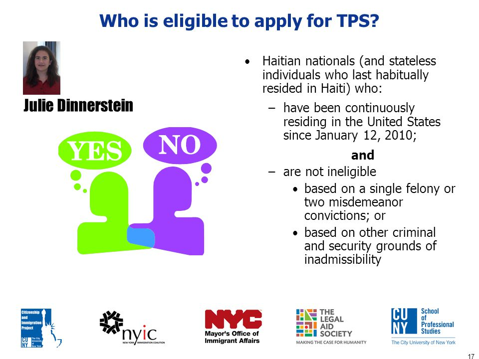 17 Who is eligible to apply for TPS? Haitian nationals (and stateless individuals who last habitually resided in Haiti) who: –have been continuously r