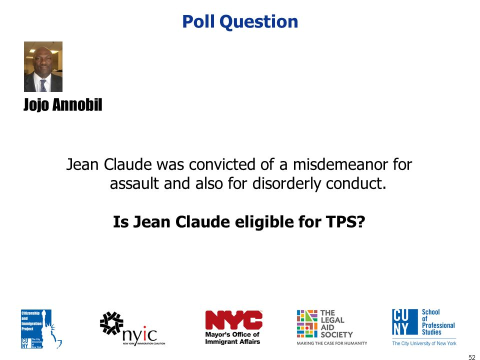 52 Poll Question Jean Claude was convicted of a misdemeanor for assault and also for disorderly conduct. Is Jean Claude eligible for TPS? Jojo Annobil