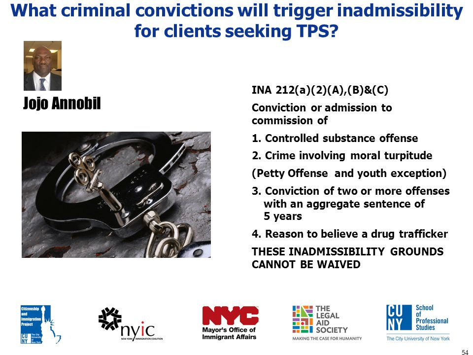 54 What criminal convictions will trigger inadmissibility for clients seeking TPS? INA 212(a)(2)(A),(B)&(C) Conviction or admission to commission of 1