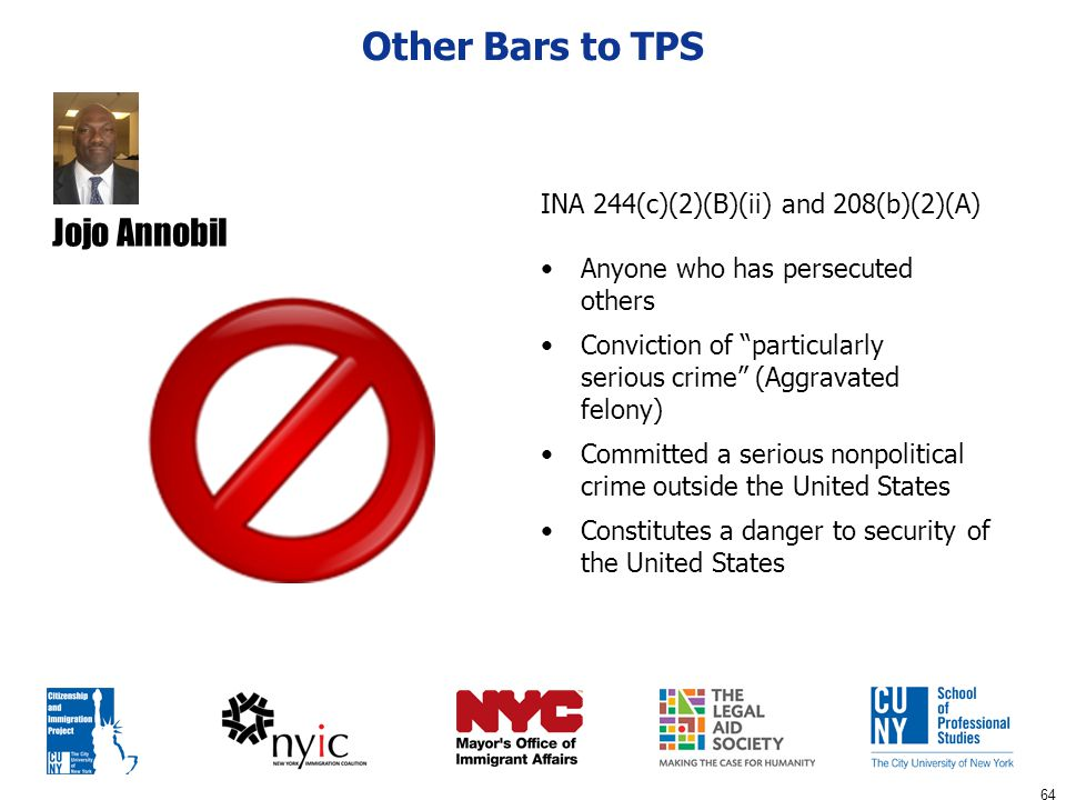 "64 Other Bars to TPS INA 244(c)(2)(B)(ii) and 208(b)(2)(A) Anyone who has persecuted others Conviction of ""particularly serious crime"" (Aggravated fel"