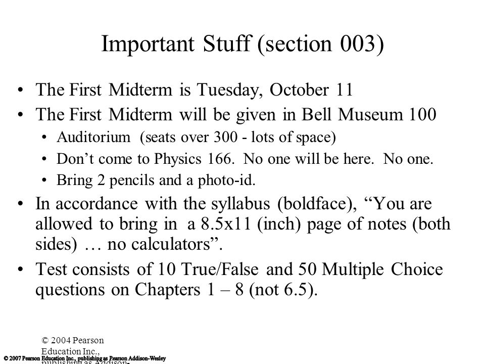 © 2004 Pearson Education Inc., publishing as Addison- Wesley Important Stuff (section 004) The First Midterm is Wednesday, October 12 The First Midterm will be given in Bell Museum 100 Auditorium (seats over 300 - lots of space) Don't come to Physics 166.