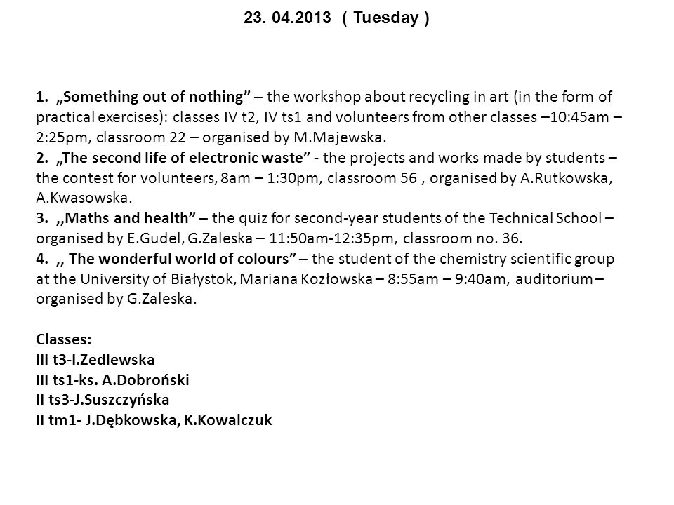 "23. 04.2013 ( Tuesday ) 1. ""Something out of nothing"" – the workshop about recycling in art (in the form of practical exercises): classes IV t2, IV ts"
