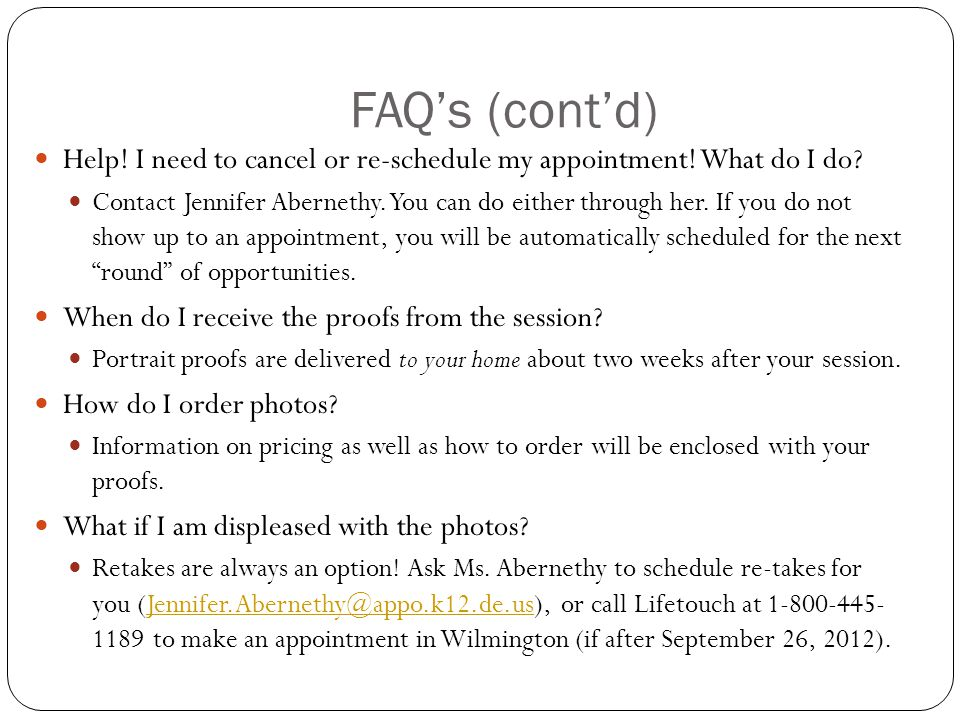 FAQ's (cont'd) Help! I need to cancel or re-schedule my appointment! What do I do? Contact Jennifer Abernethy. You can do either through her. If you d