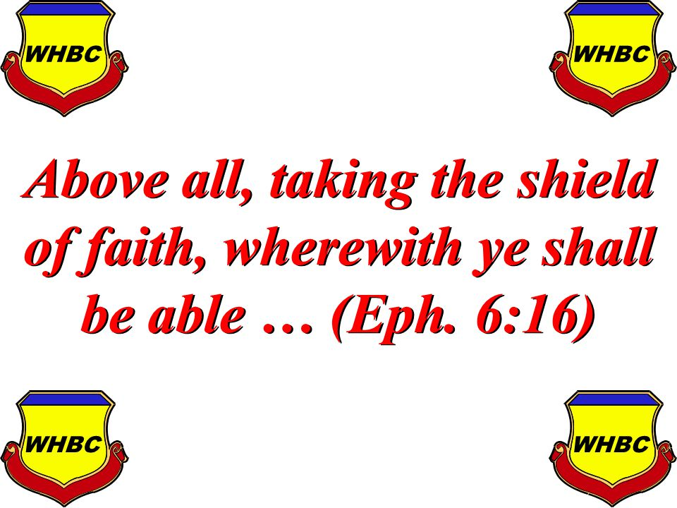 Above all, taking the shield of faith, wherewith ye shall be able … (Eph. 6:16) WHBC
