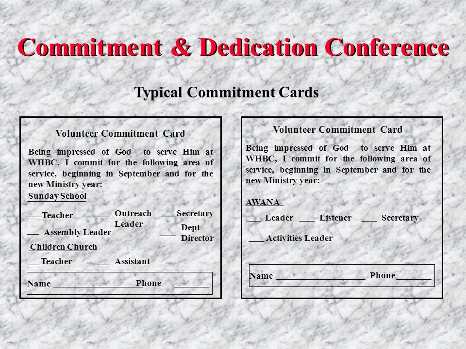 Phone Volunteer Commitment Card Being impressed of God to serve Him at WHBC, I commit for the following area of service, beginning in September and for the new Ministry year: Name Phone Secretary Activities Leader AWANA Leader Dept Director Sunday School TeacherAssistant Children Church Teacher Being impressed of God to serve Him at WHBC, I commit for the following area of service, beginning in September and for the new Ministry year: Volunteer Commitment Card Name Outreach Leader Typical Commitment Cards Secretary Assembly Leader Listener Commitment & Dedication Conference
