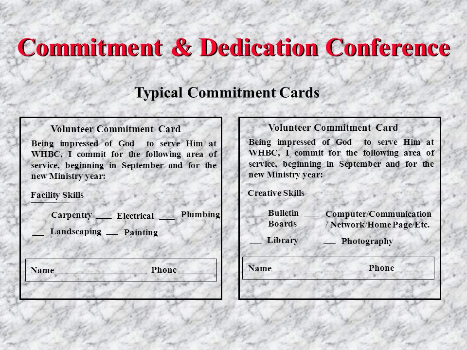 Typical Commitment Cards Volunteer Commitment Card Being impressed of God to serve Him at WHBC, I commit for the following area of service, beginning in September and for the new Ministry year: Name Phone Plumbing Painting Facility Skills Carpentry Landscaping Electrical Volunteer Commitment Card Being impressed of God to serve Him at WHBC, I commit for the following area of service, beginning in September and for the new Ministry year: Name Phone Photography Creative Skills Bulletin Boards Library Computer/Communication / Network/Home Page/Etc.