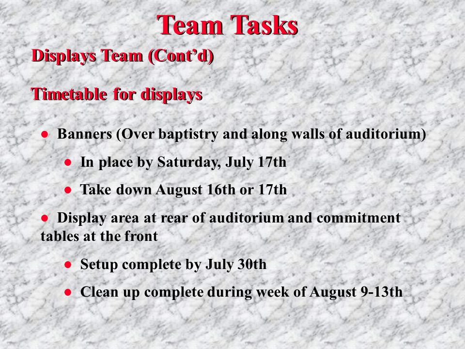 Team Tasks Displays Team (Cont'd) Timetable for displays l Banners (Over baptistry and along walls of auditorium) l In place by Saturday, July 17th l Take down August 16th or 17th l Display area at rear of auditorium and commitment tables at the front l Setup complete by July 30th l Clean up complete during week of August 9-13th