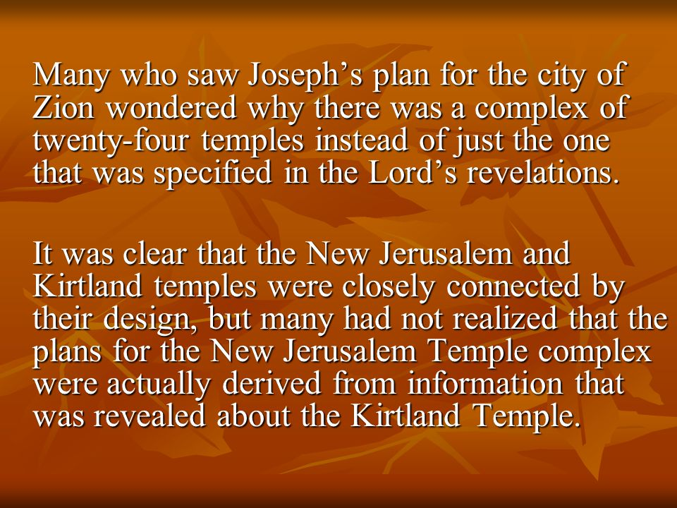 Many who saw Joseph's plan for the city of Zion wondered why there was a complex of twenty-four temples instead of just the one that was specified in the Lord's revelations.
