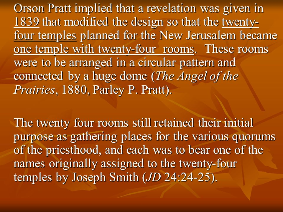Orson Pratt implied that a revelation was given in 1839 that modified the design so that the twenty- four temples planned for the New Jerusalem became one temple with twenty-four rooms.
