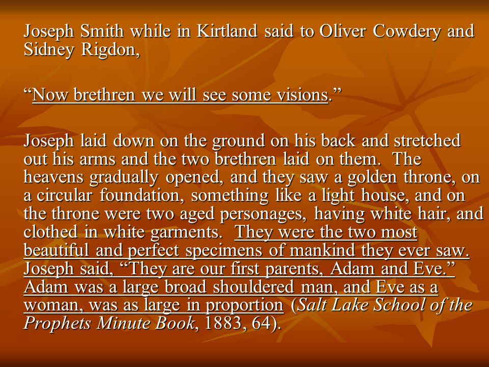 Joseph Smith while in Kirtland said to Oliver Cowdery and Sidney Rigdon, Now brethren we will see some visions. Joseph laid down on the ground on his back and stretched out his arms and the two brethren laid on them.