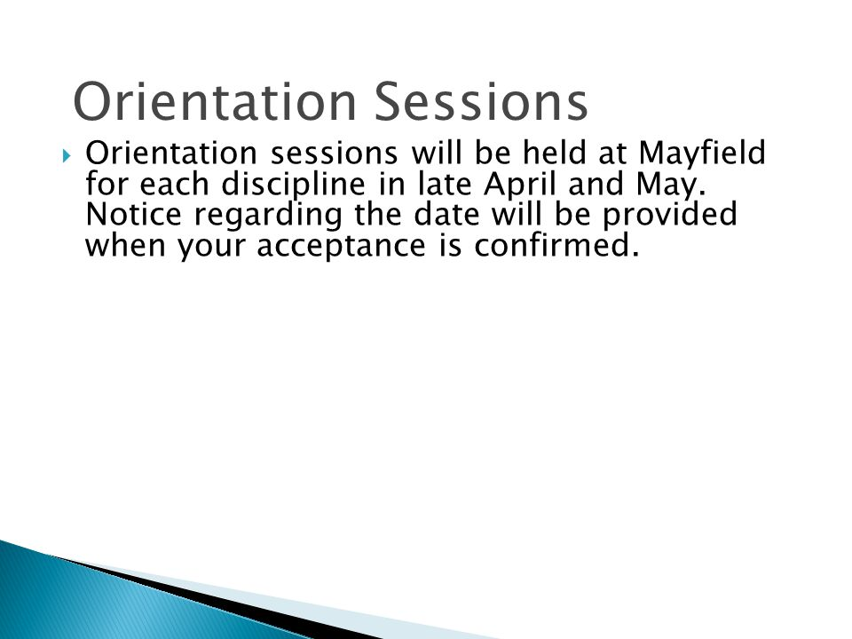  Orientation sessions will be held at Mayfield for each discipline in late April and May. Notice regarding the date will be provided when your accept