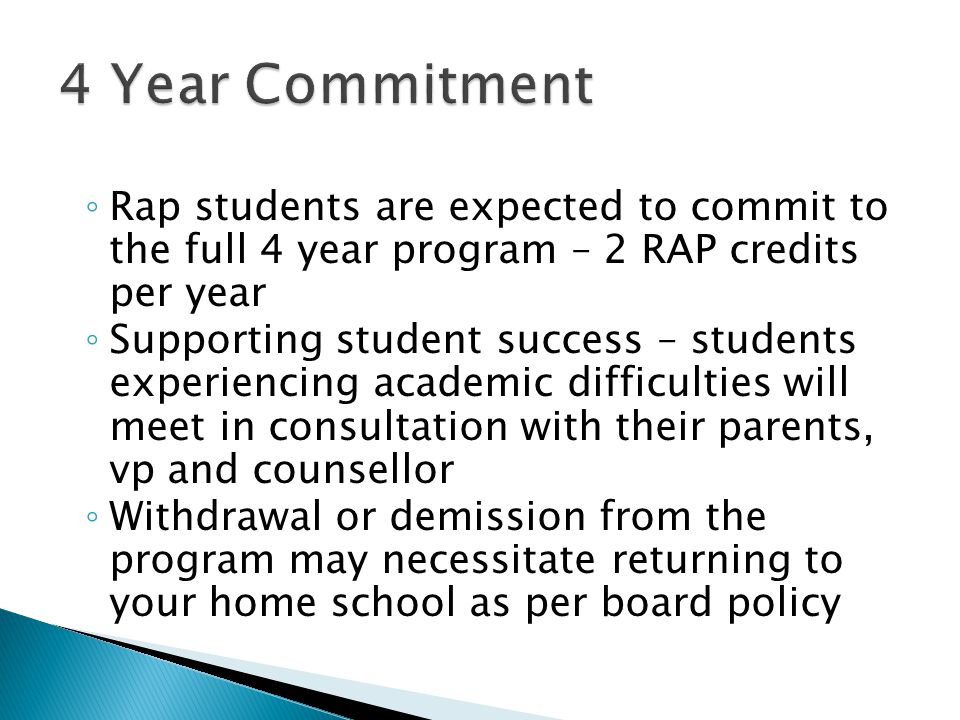 ◦ Rap students are expected to commit to the full 4 year program – 2 RAP credits per year ◦ Supporting student success – students experiencing academic difficulties will meet in consultation with their parents, vp and counsellor ◦ Withdrawal or demission from the program may necessitate returning to your home school as per board policy