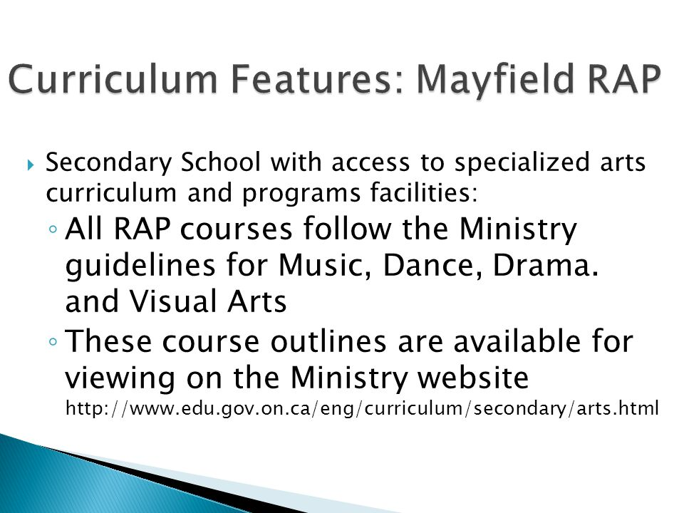  Secondary School with access to specialized arts curriculum and programs facilities: ◦ All RAP courses follow the Ministry guidelines for Music, Dance, Drama.