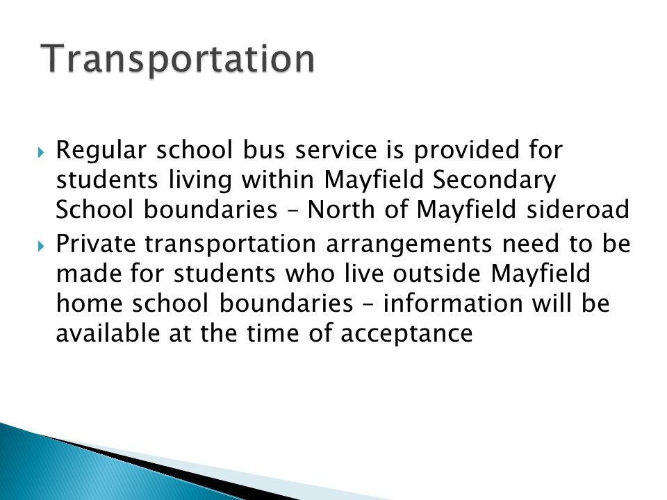  Regular school bus service is provided for students living within Mayfield Secondary School boundaries – North of Mayfield sideroad  Private transportation arrangements need to be made for students who live outside Mayfield home school boundaries – information will be available at the time of acceptance
