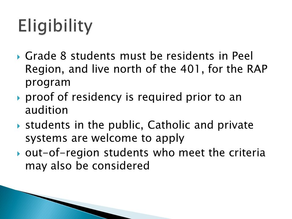  Grade 8 students must be residents in Peel Region, and live north of the 401, for the RAP program  proof of residency is required prior to an audition  students in the public, Catholic and private systems are welcome to apply  out-of-region students who meet the criteria may also be considered