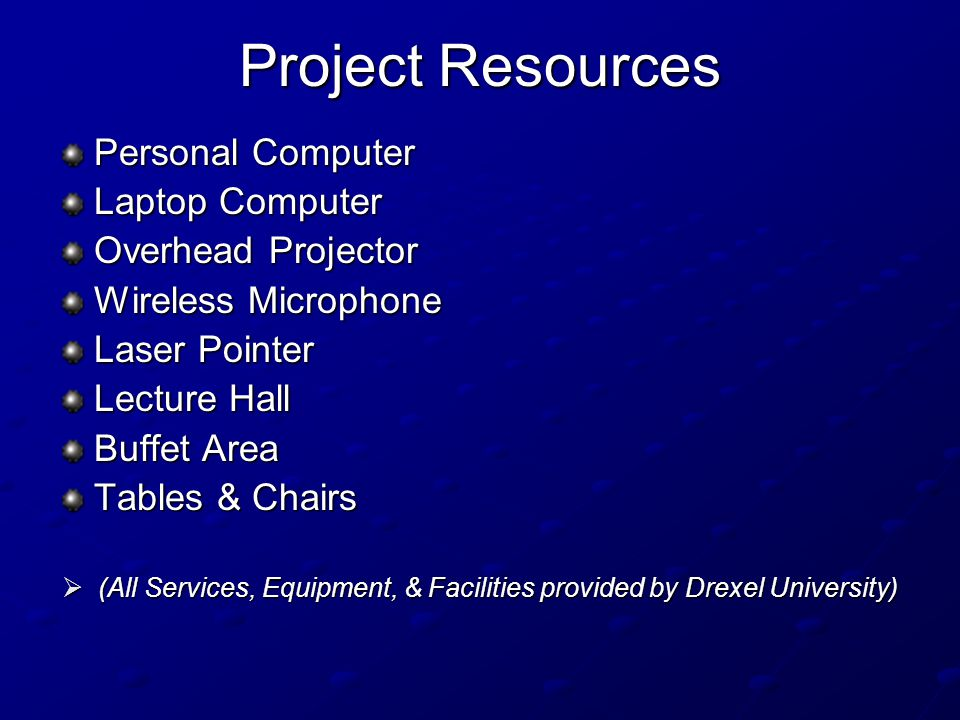 Project Resources Personal Computer Laptop Computer Overhead Projector Wireless Microphone Laser Pointer Lecture Hall Buffet Area Tables & Chairs  (All Services, Equipment, & Facilities provided by Drexel University)