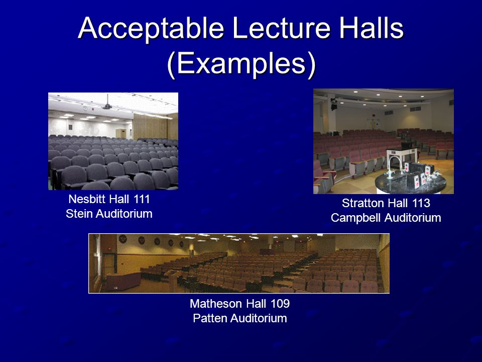 Acceptable Lecture Halls (Examples) Stratton Hall 113 Campbell Auditorium Matheson Hall 109 Patten Auditorium Nesbitt Hall 111 Stein Auditorium