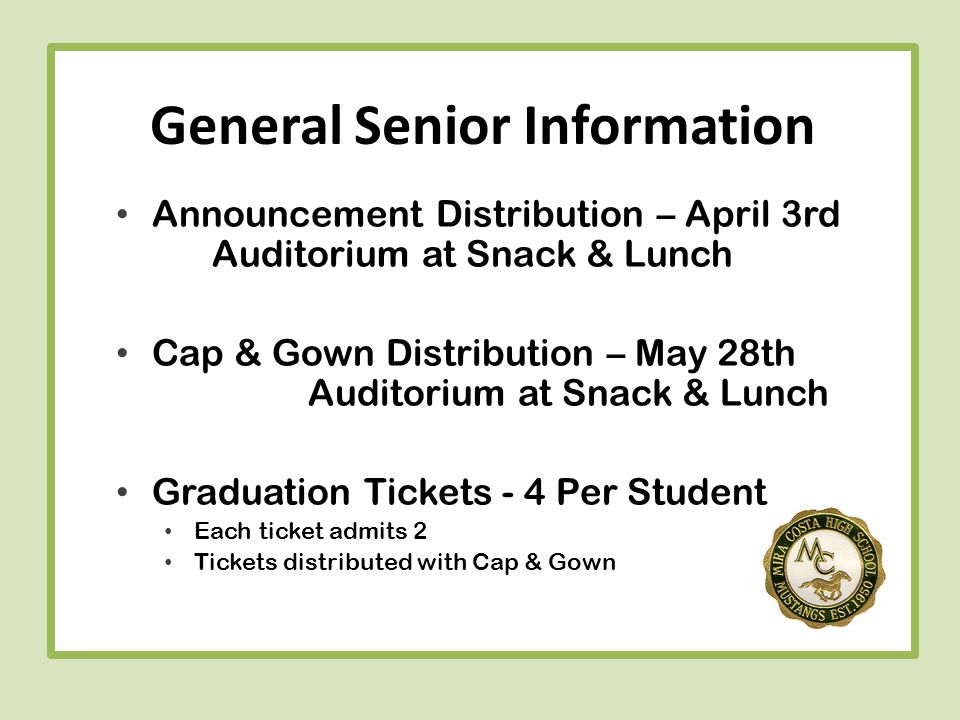 General Senior Information Announcement Distribution – April 3rd Auditorium at Snack & Lunch Cap & Gown Distribution – May 28th Auditorium at Snack & Lunch Graduation Tickets - 4 Per Student Each ticket admits 2 Tickets distributed with Cap & Gown