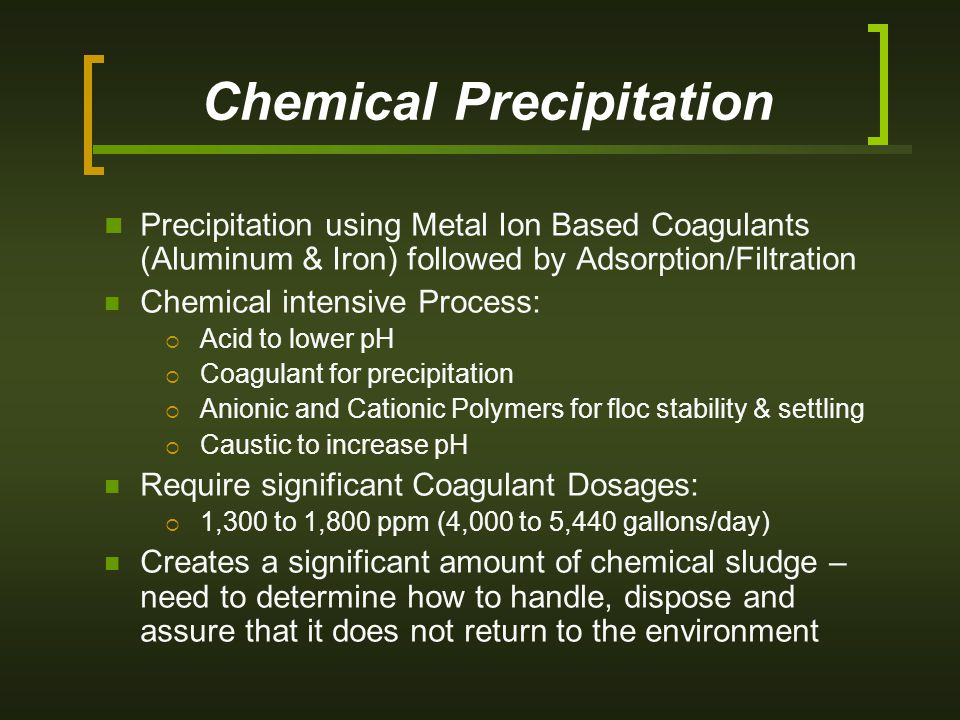 Chemical Precipitation Precipitation using Metal Ion Based Coagulants (Aluminum & Iron) followed by Adsorption/Filtration Chemical intensive Process:  Acid to lower pH  Coagulant for precipitation  Anionic and Cationic Polymers for floc stability & settling  Caustic to increase pH Require significant Coagulant Dosages:  1,300 to 1,800 ppm (4,000 to 5,440 gallons/day) Creates a significant amount of chemical sludge – need to determine how to handle, dispose and assure that it does not return to the environment