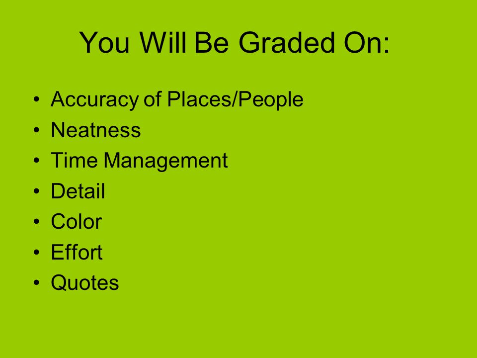 You Will Be Graded On: Accuracy of Places/People Neatness Time Management Detail Color Effort Quotes