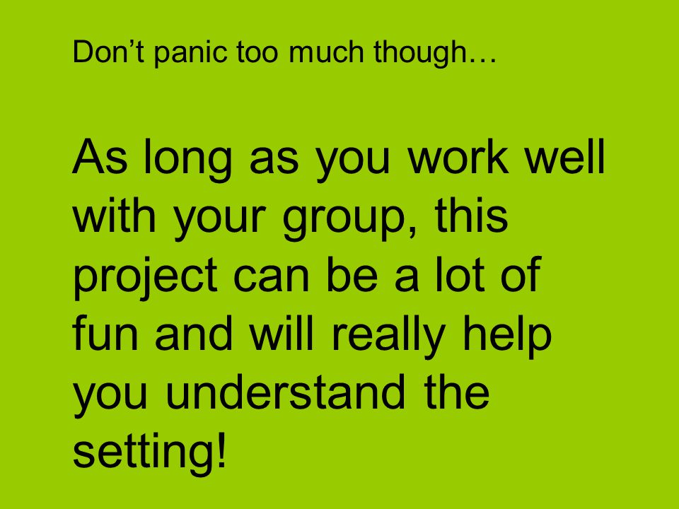 Don't panic too much though… As long as you work well with your group, this project can be a lot of fun and will really help you understand the settin