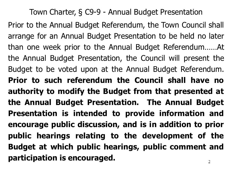 2 Town Charter, § C9-9 - Annual Budget Presentation Prior to the Annual Budget Referendum, the Town Council shall arrange for an Annual Budget Presentation to be held no later than one week prior to the Annual Budget Referendum……At the Annual Budget Presentation, the Council will present the Budget to be voted upon at the Annual Budget Referendum.
