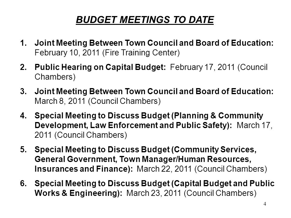 4 BUDGET MEETINGS TO DATE 1.Joint Meeting Between Town Council and Board of Education: February 10, 2011 (Fire Training Center) 2.Public Hearing on Capital Budget: February 17, 2011 (Council Chambers) 3.Joint Meeting Between Town Council and Board of Education: March 8, 2011 (Council Chambers) 4.Special Meeting to Discuss Budget (Planning & Community Development, Law Enforcement and Public Safety): March 17, 2011 (Council Chambers) 5.Special Meeting to Discuss Budget (Community Services, General Government, Town Manager/Human Resources, Insurances and Finance): March 22, 2011 (Council Chambers) 6.Special Meeting to Discuss Budget (Capital Budget and Public Works & Engineering): March 23, 2011 (Council Chambers)