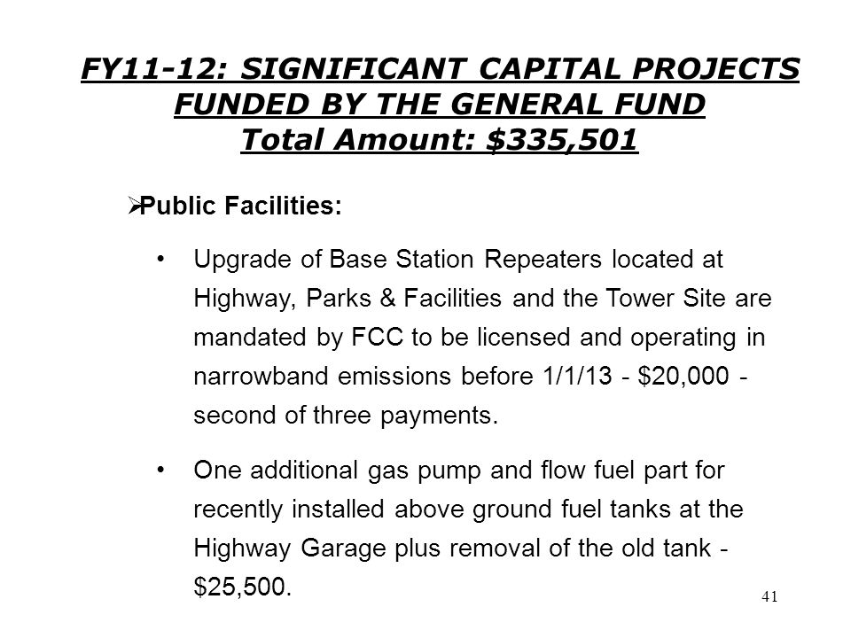 41 FY11-12: SIGNIFICANT CAPITAL PROJECTS FUNDED BY THE GENERAL FUND Total Amount: $335,501 Upgrade of Base Station Repeaters located at Highway, Parks & Facilities and the Tower Site are mandated by FCC to be licensed and operating in narrowband emissions before 1/1/13 - $20,000 - second of three payments.