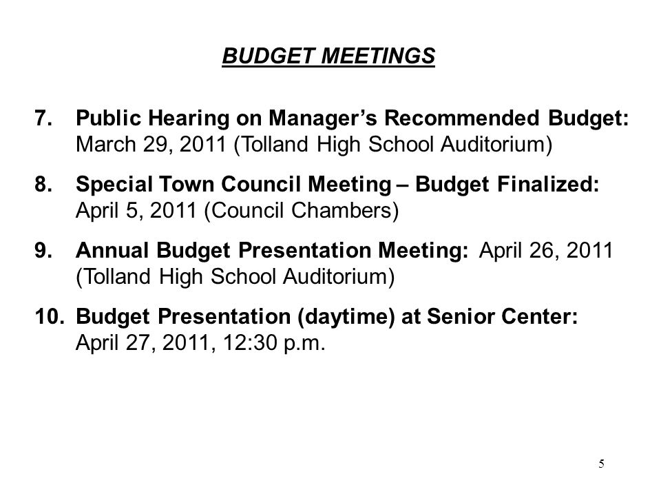 5 BUDGET MEETINGS 7.Public Hearing on Manager's Recommended Budget: March 29, 2011 (Tolland High School Auditorium) 8.Special Town Council Meeting – Budget Finalized: April 5, 2011 (Council Chambers) 9.Annual Budget Presentation Meeting: April 26, 2011 (Tolland High School Auditorium) 10.Budget Presentation (daytime) at Senior Center: April 27, 2011, 12:30 p.m.
