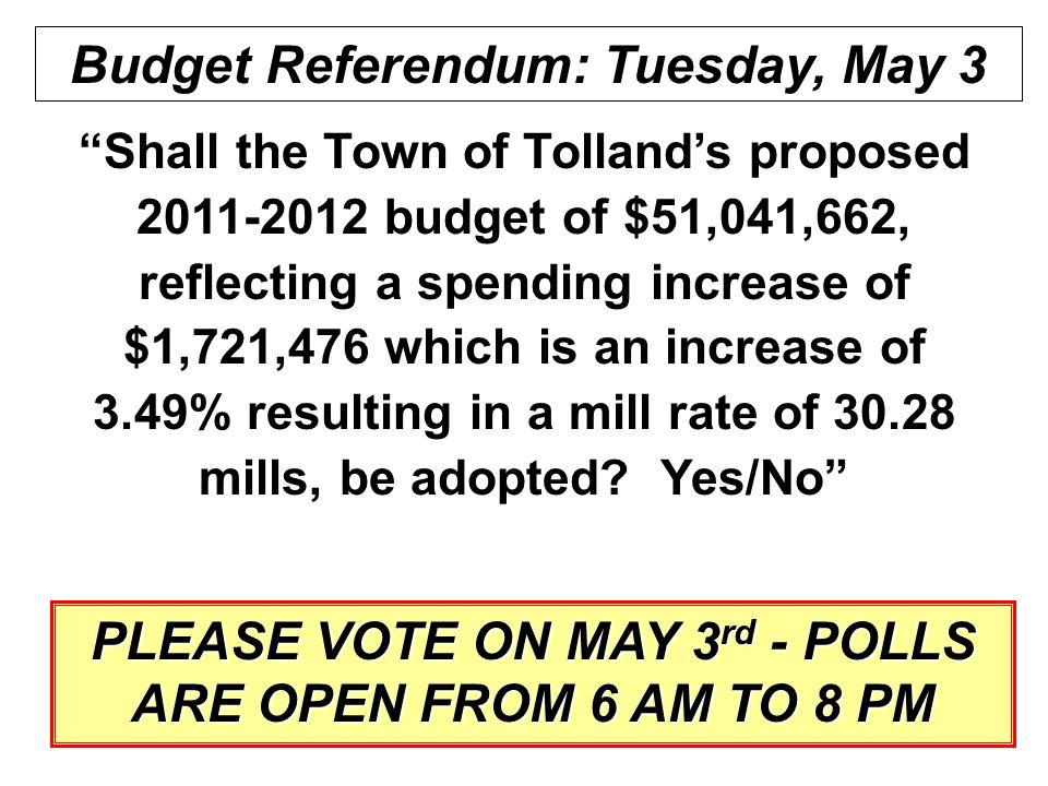 53 Budget Referendum: Tuesday, May 3 Shall the Town of Tolland's proposed 2011-2012 budget of $51,041,662, reflecting a spending increase of $1,721,476 which is an increase of 3.49% resulting in a mill rate of 30.28 mills, be adopted.
