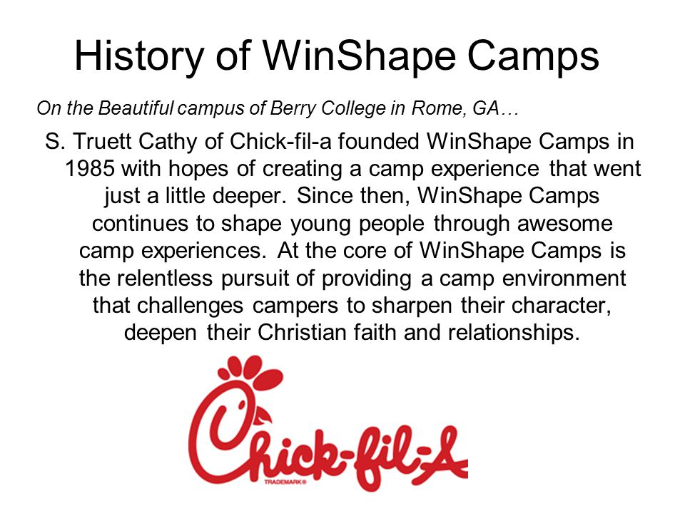 History of WinShape Camps On the Beautiful campus of Berry College in Rome, GA… S. Truett Cathy of Chick-fil-a founded WinShape Camps in 1985 with hop