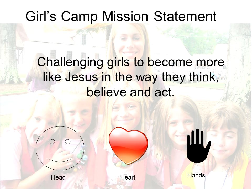 Girl's Camp Mission Statement Challenging girls to become more like Jesus in the way they think, believe and act. HeadHeart Hands