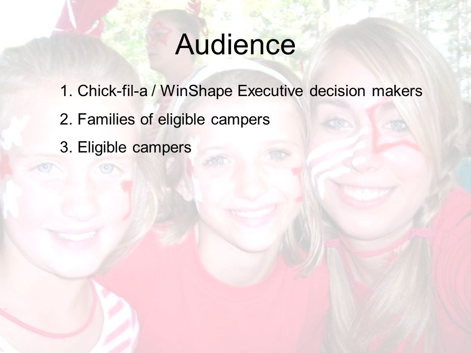 Audience 1.Chick-fil-a / WinShape Executive decision makers 2.Families of eligible campers 3.Eligible campers
